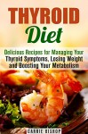Thyroid Diet: Delicious Recipes for Managing Your Thyroid Symptoms, Losing Weight and Boosting Your Metabolism (Metabolism Boost & Weight Loss) - Carrie Bishop