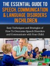 The Essential Guide to Speech, Communication & Language Disorders in Children - Easy Techniques and Strategies of How To Overcome Speech Disorders and Communicate with Your Child - James Rosenthal