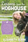 Lessons from the Hoghouse: A Woman's Guide to Following Her Country Dream in a World of Manure, Metal Men, and Groundhog Hunters - Elizabeth Clark