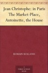 Jean Christophe: in Paris The Market-Place, Antoinette, the House - Romain Rolland, Gilbert Cannan