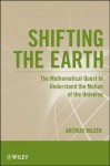 Shifting the Earth: The Mathematical Quest to Understand the Motion of the Universe - Arthur Mazer