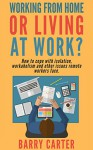 Working from home, or living at work?: How to cope with isolation, workaholism and other issues remote workers face. - Barry Carter