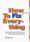 How to Fix (Just About) Everything: More Than 550 Step-by-Step Instructions for Everything from Fixing a Faucet to Removing Mystery Stains to Curing a Hangover - Bill Marken