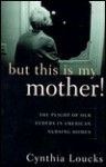 But This Is My Mother!: The Plight of Our Elders in American Nursing Homes - Cynthia Loucks