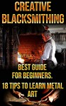 Creative Blacksmithing Best Guide For Beginners. 18 Tips To Learn Metal Art: (Blacksmith, How To Blacksmith, How To Blacksmithing, Metal Work, Knife Making, Bladesmith, Blacksmithing, DIY Blacksmith) - David Black