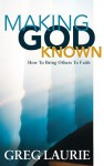 Making God Known: How to Bring Others to Faith - Greg Laurie