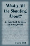 What's All the Shouting About? An Easy Guide to Opera for Young People - Wayne Klatt