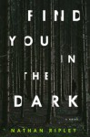 Find You in the Dark: A Novel - Nathan Ripley