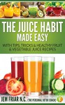 The Juice Habit Made Easy: with tips, tricks & healthy fruit & vegetable juice recipes. (The Personal Detox Coach's Simple Guide To Healthy Living Series Book 1) - Jem Friar