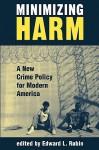 Minimizing Harm: A New Crime Policy For Modern America - Edward L. Rubin
