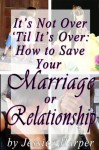 It's Not Over 'Til It's Over: How to Save Your Marriage or Relationship - Jessica Harper