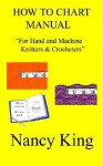 How to Chart Manual: For Hand and Machine Knitters & Crocheters - Nancy King