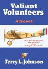 Valiant Volunteers:A Novel Based on the Passion and the Glory of the Lafayette Escadrille - Terry L. Johnson