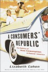 A Consumers' Republic: The Politics of Mass Consumption in Postwar America - Lizabeth Cohen