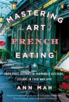 Mastering the Art of French Eating: From Paris Bistros to Farmhouse Kitchens, Lessons in Food and Love - Ann Mah