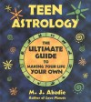 Teen Astrology: The Ultimate Guide to Making Your Life Your Own - M.J. Abadie