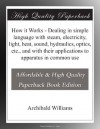 How it Works - Dealing in simple language with steam, electricity, light, heat, sound, hydraulics, optics, etc., and with their applications to apparatus in common use - Archibald Williams