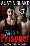 Love's Prisoner (Gay Erotic Military Romance) -- Book One: Lust for the Enemy - Austin Blake