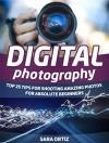 Digital Photography: Top 25 Tips For Shooting Amazing Photos For Absolute Beginners (Digital Photography, Digital Photography for beginners, digital photography books) - Sara Ortiz
