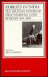 Roberts in India: The Military Papers of Field Marshal Lord Roberts, 1876-1893 - Field-Marshal Lord Roberts of Kandahar, Brian Robson