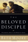 The Beloved Disciple: Following John to the Heart of Jesus - Beth Moore, Dale McCleskey