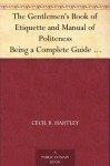 The Gentlemen's Book of Etiquette and Manual of Politeness Being a Complete Guide for a Gentleman's Conduct in all his Relations Towards Society - Cecil B. Hartley