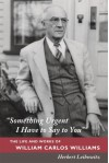 """Something Urgent I Have to Say to You"": The Life and Works of William Carlos Williams - Herbert Leibowitz"