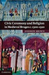 Civic Ceremony and Religion in Medieval Bruges c. 1300-1520 - Andrew Brown