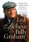 Led to Believe by Billy Graham: Inspiring Words from Billy Graham and Others on Living by Faith - Billy Graham
