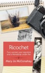 Ricochet: Two Women War Reporters and a Friendship Under Fire - Mary Jo McConahay