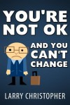 You're Not OK And You Can't Change - Larry Christopher