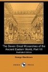 The Seven Great Monarchies of the Ancient Eastern World (Illustrated Edition) (Dodo Press) - George Rawlinson
