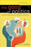 The Good of Politics: A Biblical, Historical, and Contemporary Introduction - James W. Skillen
