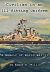 Civilian in an Ill-Fitting Uniform: A Memoir of World War II - Edgar E. Willis