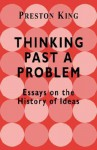 Thinking Past a Problem: Essays on the History of Ideas - Preston T. King