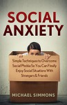 Social Anxiety: Simple Techniques to Overcome Social Phobia so You Can Finally Enjoy Social Situations with Strangers & Friends (Social Anxiety Disorder, ... Anxiety and Depression, Anxiety Workbook) - Michael Simmons