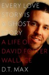 Every Love Story Is a Ghost Story: A Life of David Foster Wallace - D. T. Max