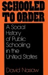 Schooled to Order: A Social History of Public Schooling in the United States - David Nasaw