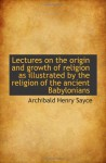 Lectures on the origin and growth of religion as illustrated by the religion of the ancient Babyloni - Archibald Henry Sayce