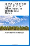 In the Grip of the Nyika; Further Adventures in British East Africa - John Henry Patterson