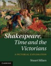 Shakespeare, Time and the Victorians: A Pictorial Exploration - Stuart Sillars