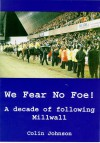We Fear No Foe: A Decade Of Following Millwall - Colin Johnson