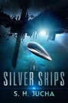 The Silver Ships (Volume 1) - S. H. Jucha