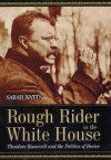Rough Rider in the White House: Theodore Roosevelt and the Politics of Desire - Sarah Watts