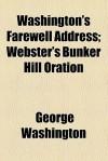 Washington's Farewell Address; Webster's Bunker Hill Oration - George Washington