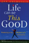 Life Can Be This Good: Awakening to the Miracles All Around Us - Jan Goldstein