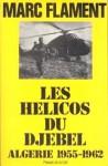 Les Hélicos Du Djebel: Algérie 1955-1962 - Marc Flament