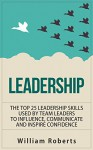 Leadership: Top 25 Leadership Skills Used by Team Leaders to Influence, Communicate and Inspire (leadership books, management, team leadership skills, influence Book 1) - William Roberts