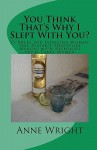 You Think That's Why I Slept With You?: One Player's Guide To Seducing Women With Responses From Three Of Them - Anne Wright