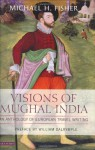 Visions of Mughal India: An Anthology of European Travel Writing - Michael Fisher